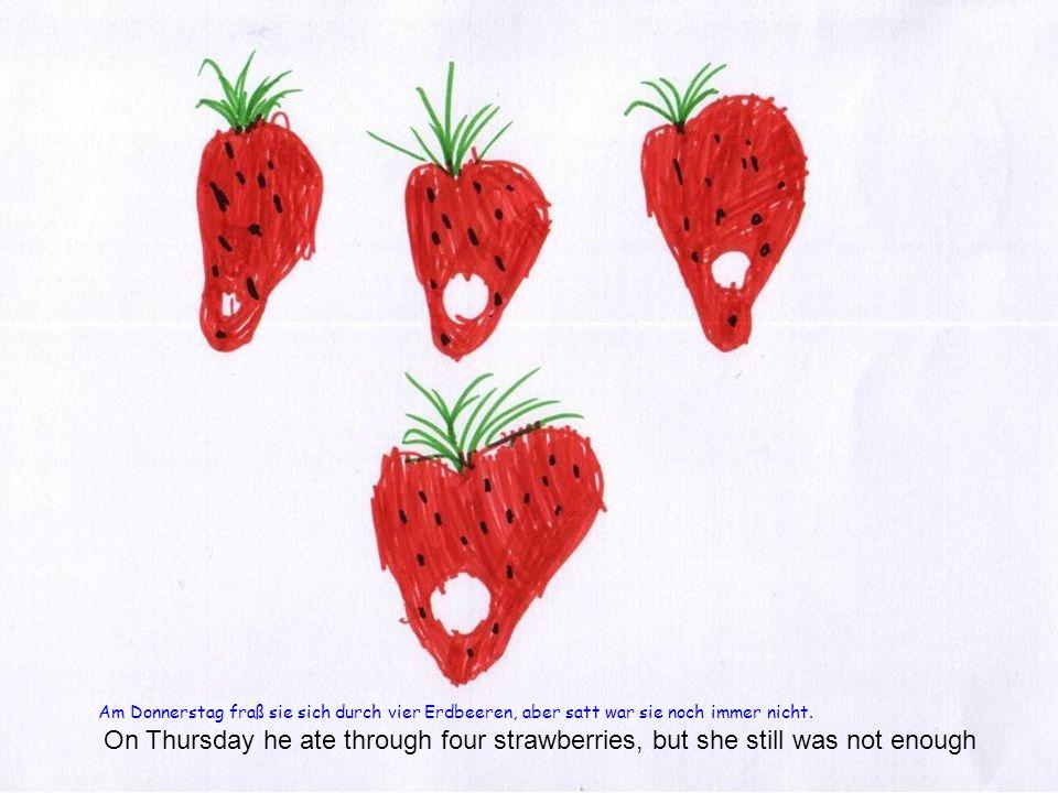 Am Donnerstag fraß sie sich durch vier Erdbeeren, aber satt war sie noch immer nicht.