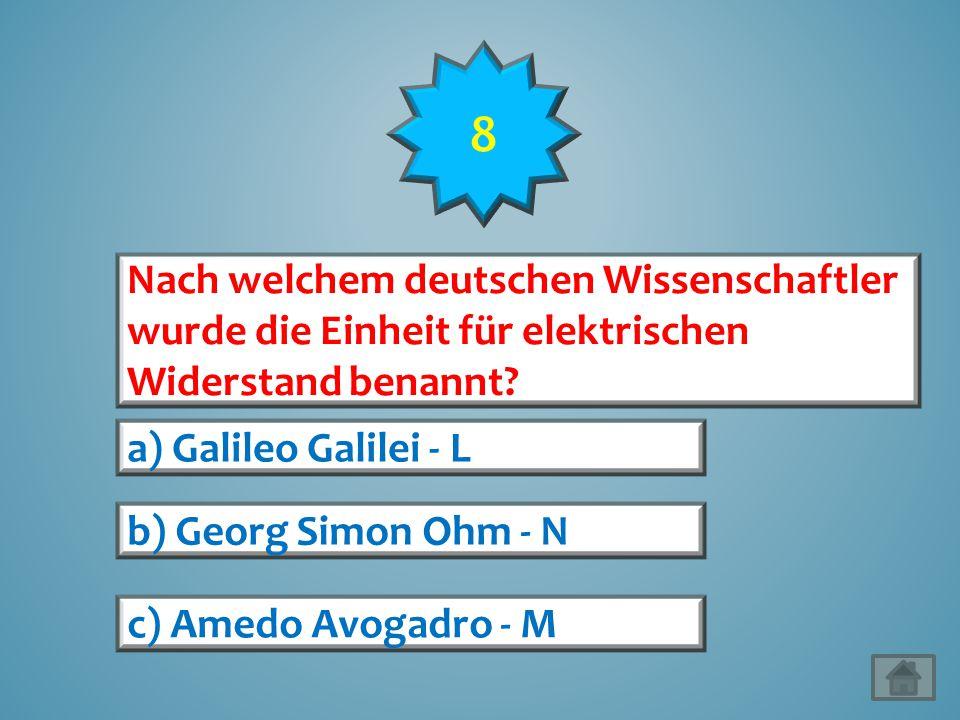 8 Nach welchem deutschen Wissenschaftler wurde die Einheit für elektrischen Widerstand benannt a) Galileo Galilei - L.