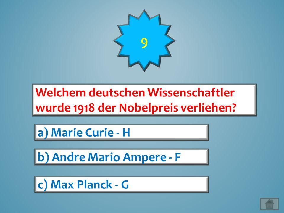 9 Welchem deutschen Wissenschaftler wurde 1918 der Nobelpreis verliehen a) Marie Curie - H. b) Andre Mario Ampere - F.