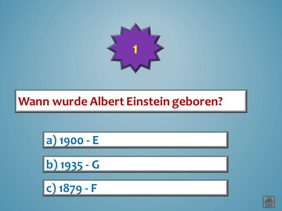 1 Wann wurde Albert Einstein geboren a) 1900 - E b) 1935 - G