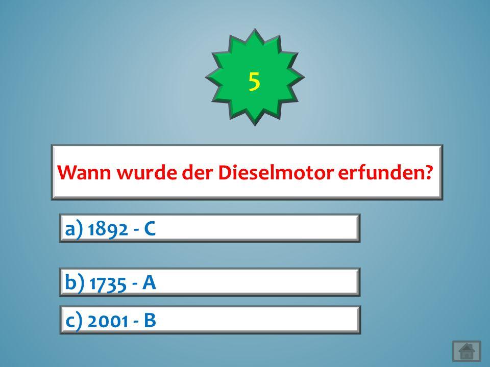 5 Wann wurde der Dieselmotor erfunden a) 1892 - C b) 1735 - A