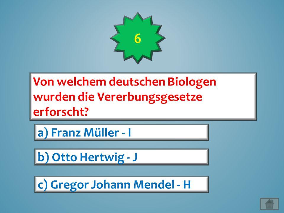 6 Von welchem deutschen Biologen wurden die Vererbungsgesetze erforscht a) Franz Müller - I. b) Otto Hertwig - J.