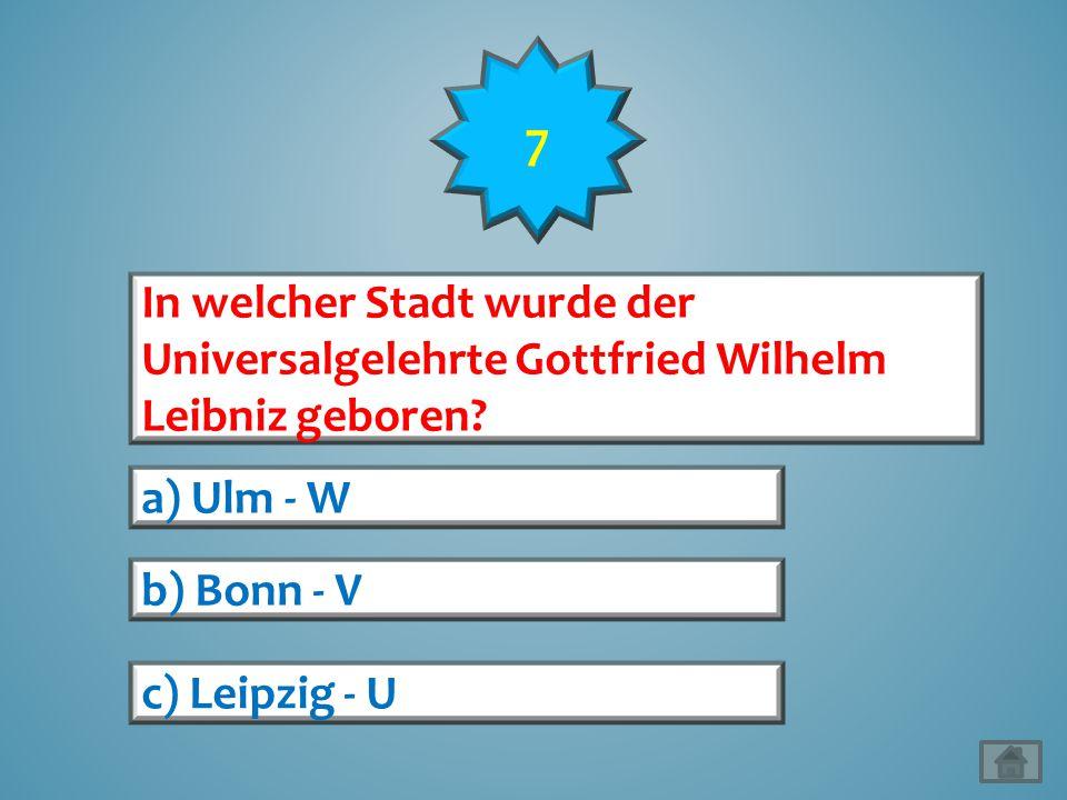 7 In welcher Stadt wurde der Universalgelehrte Gottfried Wilhelm Leibniz geboren a) Ulm - W. b) Bonn - V.