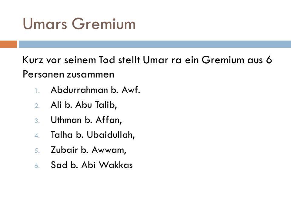 Umars Gremium Kurz vor seinem Tod stellt Umar ra ein Gremium aus 6 Personen zusammen. Abdurrahman b. Awf.