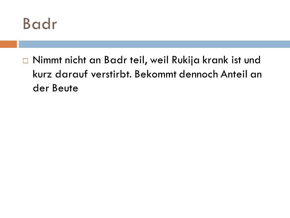 Badr Nimmt nicht an Badr teil, weil Rukija krank ist und kurz darauf verstirbt.