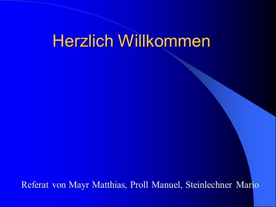 Herzlich Willkommen Referat von Mayr Matthias, Proll Manuel, Steinlechner Mario