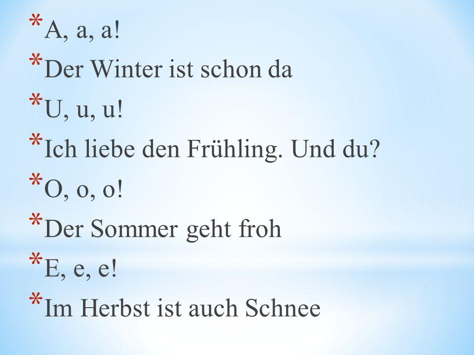 A, a, a! Der Winter ist schon da. U, u, u! Ich liebe den Frühling. Und du O, o, o! Der Sommer geht froh.