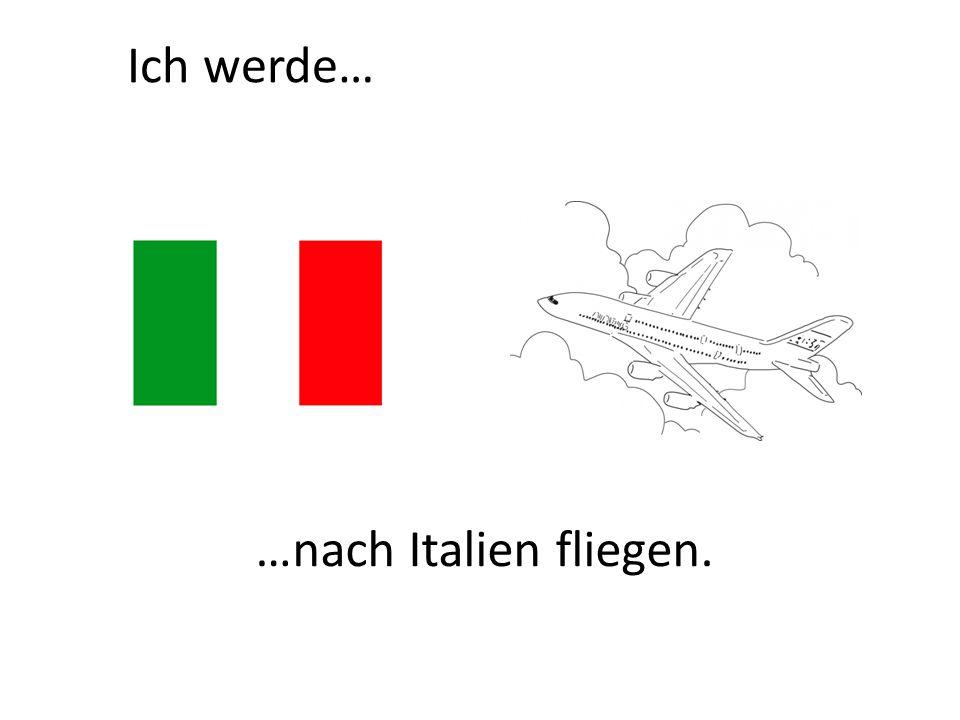 Ich werde… …nach Italien fliegen.