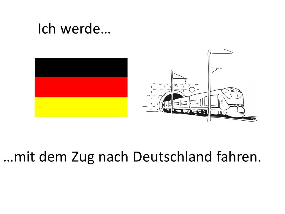 Ich werde… …mit dem Zug nach Deutschland fahren.