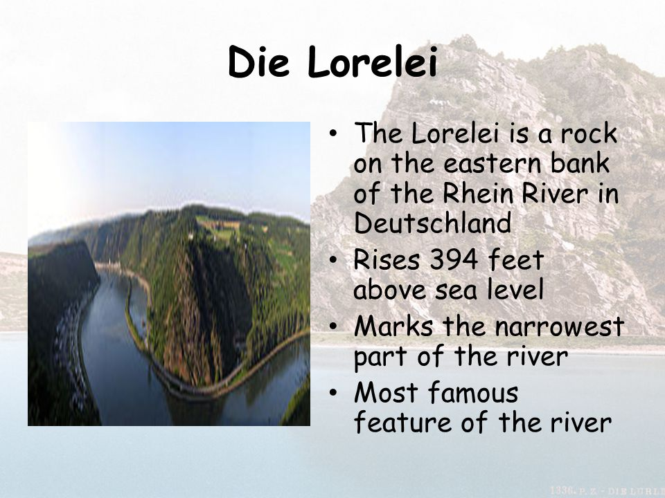 Die Lorelei The Lorelei is a rock on the eastern bank of the Rhein River in Deutschland. Rises 394 feet above sea level.