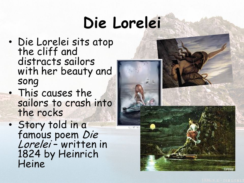 Die Lorelei Die Lorelei sits atop the cliff and distracts sailors with her beauty and song. This causes the sailors to crash into the rocks.