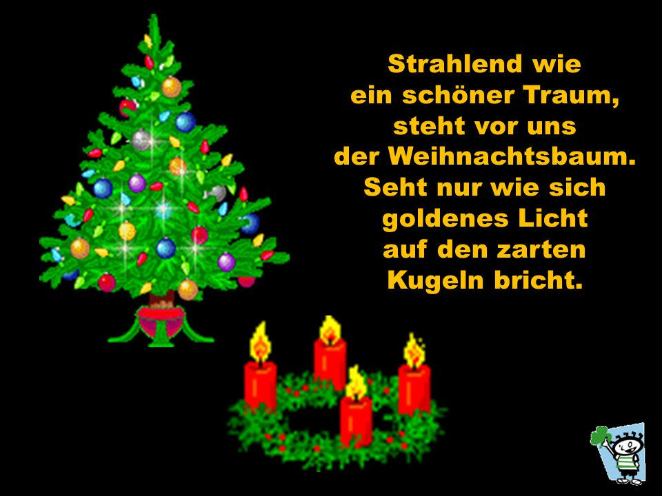 Strahlend wie ein schöner Traum, steht vor uns. der Weihnachtsbaum. Seht nur wie sich. goldenes Licht.