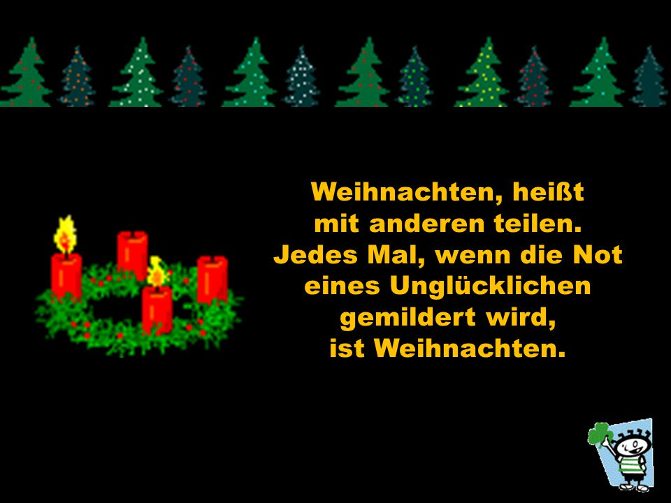 Weihnachten, heißt mit anderen teilen. Jedes Mal, wenn die Not. eines Unglücklichen. gemildert wird,