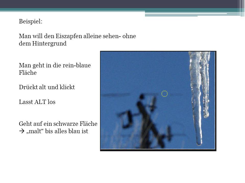 Beispiel: Man will den Eiszapfen alleine sehen- ohne dem Hintergrund. Man geht in die rein-blaue. Fläche.