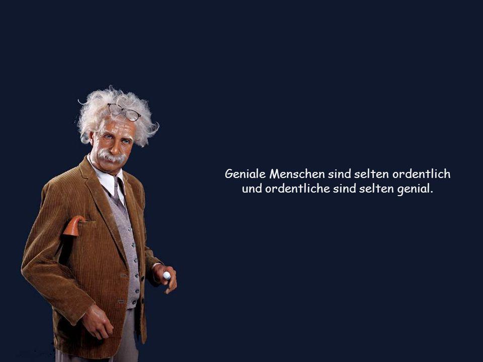 Geniale Menschen sind selten ordentlich und ordentliche sind selten genial.