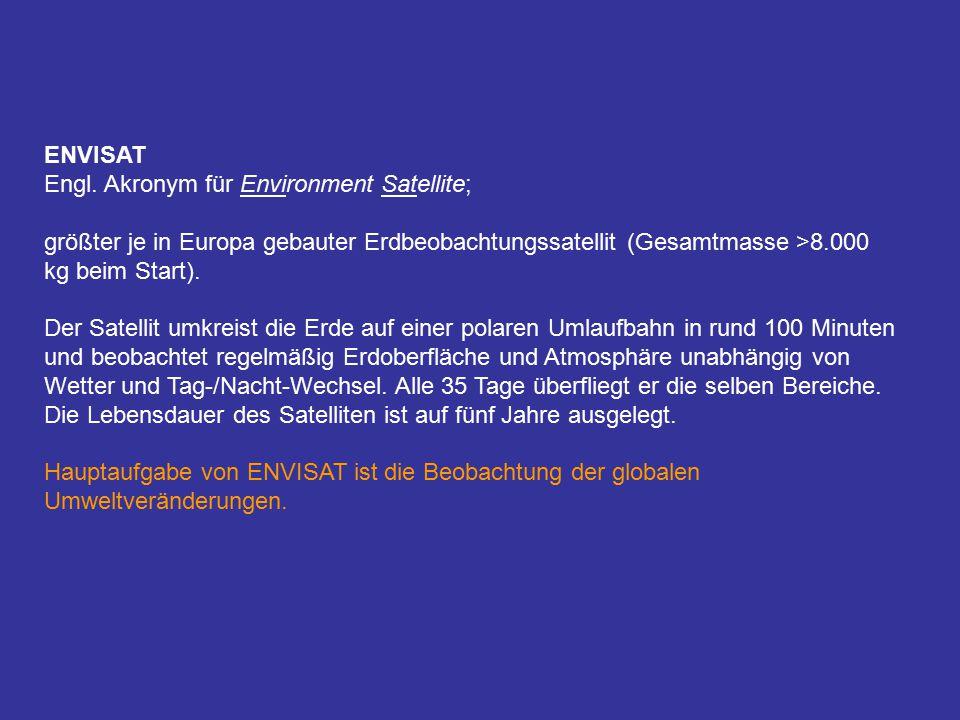 ENVISAT Engl. Akronym für Environment Satellite; größter je in Europa gebauter Erdbeobachtungssatellit (Gesamtmasse >8.000 kg beim Start).