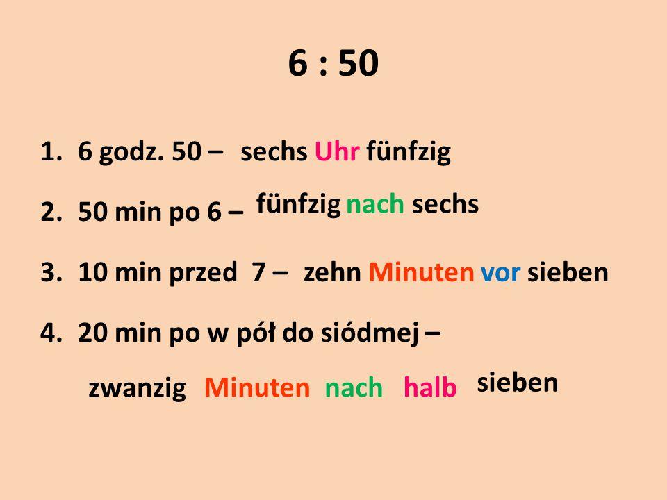 6 : 50 6 godz. 50 – 50 min po 6 – 10 min przed 7 –