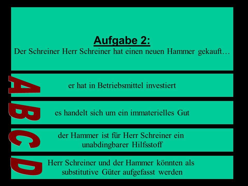 Aufgabe 2: Der Schreiner Herr Schreiner hat einen neuen Hammer gekauft… A. er hat in Betriebsmittel investiert.
