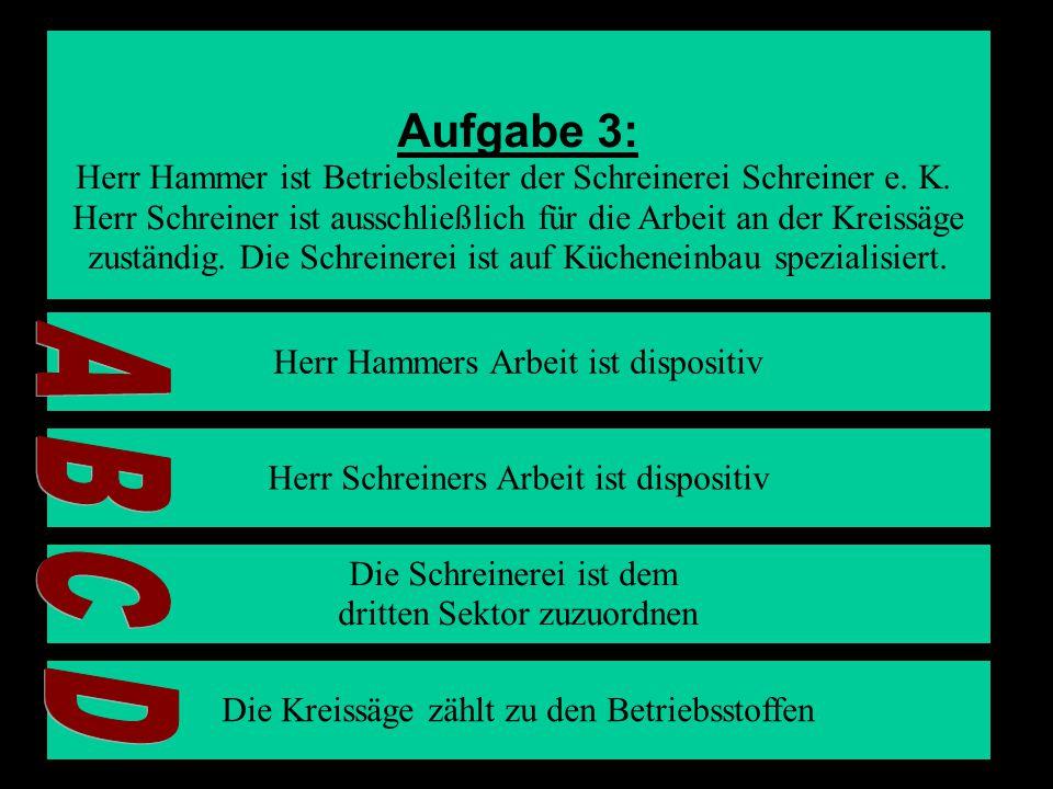Aufgabe 3: Herr Hammer ist Betriebsleiter der Schreinerei Schreiner e. K. Herr Schreiner ist ausschließlich für die Arbeit an der Kreissäge.