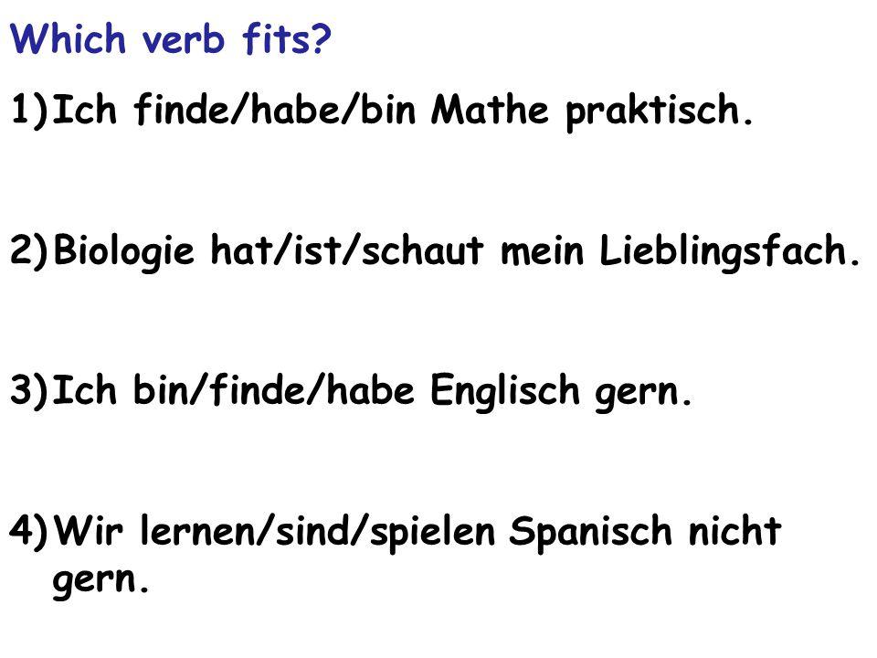 Which verb fits Ich finde/habe/bin Mathe praktisch. Biologie hat/ist/schaut mein Lieblingsfach. Ich bin/finde/habe Englisch gern.