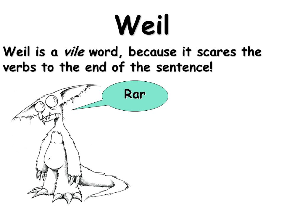 Weil Weil is a vile word, because it scares the verbs to the end of the sentence! Rar