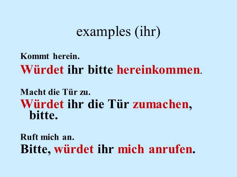 examples (ihr) Würdet ihr bitte hereinkommen.