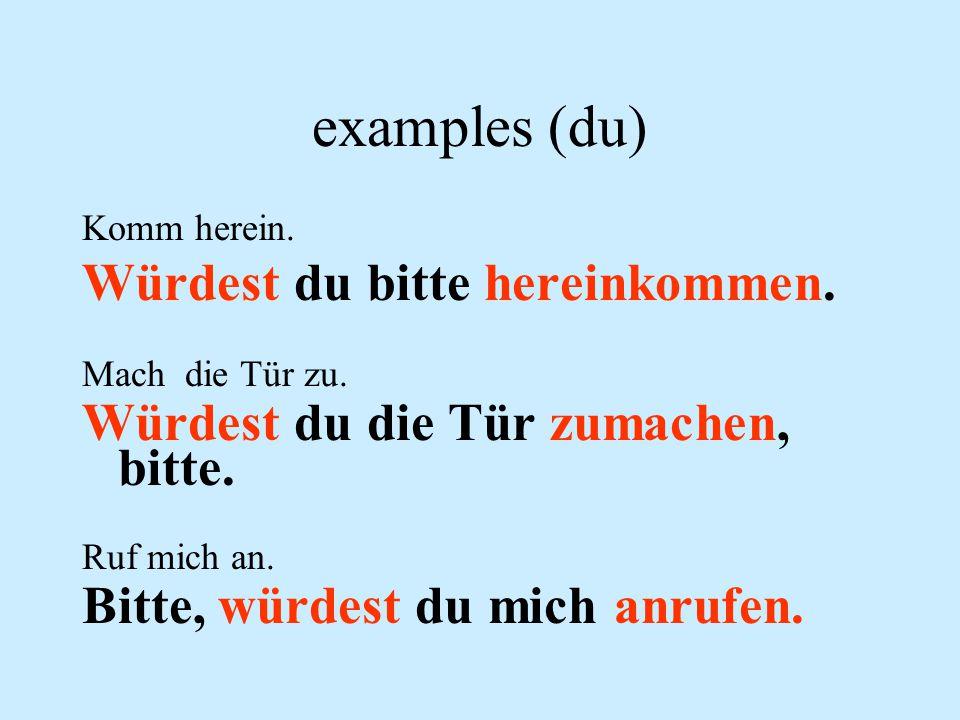 examples (du) Würdest du bitte hereinkommen.