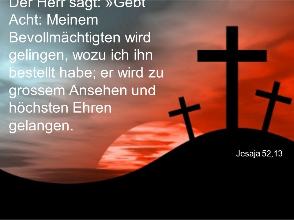 Der Herr sagt: »Gebt Acht: Meinem Bevollmächtigten wird gelingen, wozu ich ihn bestellt habe; er wird zu grossem Ansehen und höchsten Ehren gelangen.