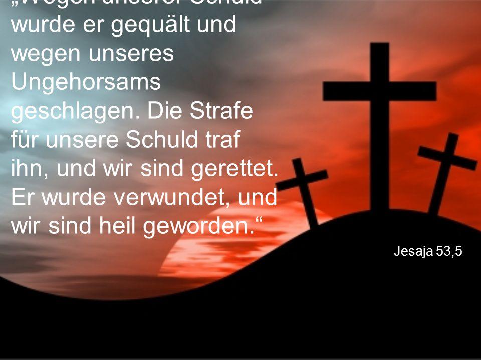 """""""Wegen unserer Schuld wurde er gequält und wegen unseres Ungehorsams geschlagen. Die Strafe für unsere Schuld traf ihn, und wir sind gerettet. Er wurde verwundet, und wir sind heil geworden."""