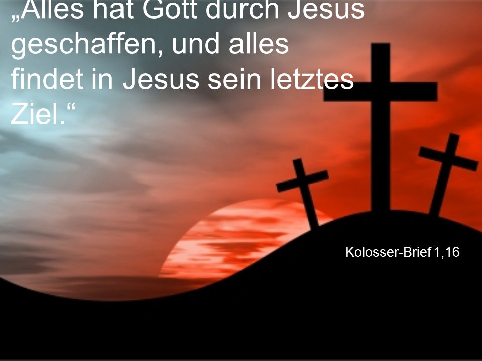 """""""Alles hat Gott durch Jesus geschaffen, und alles findet in Jesus sein letztes Ziel."""
