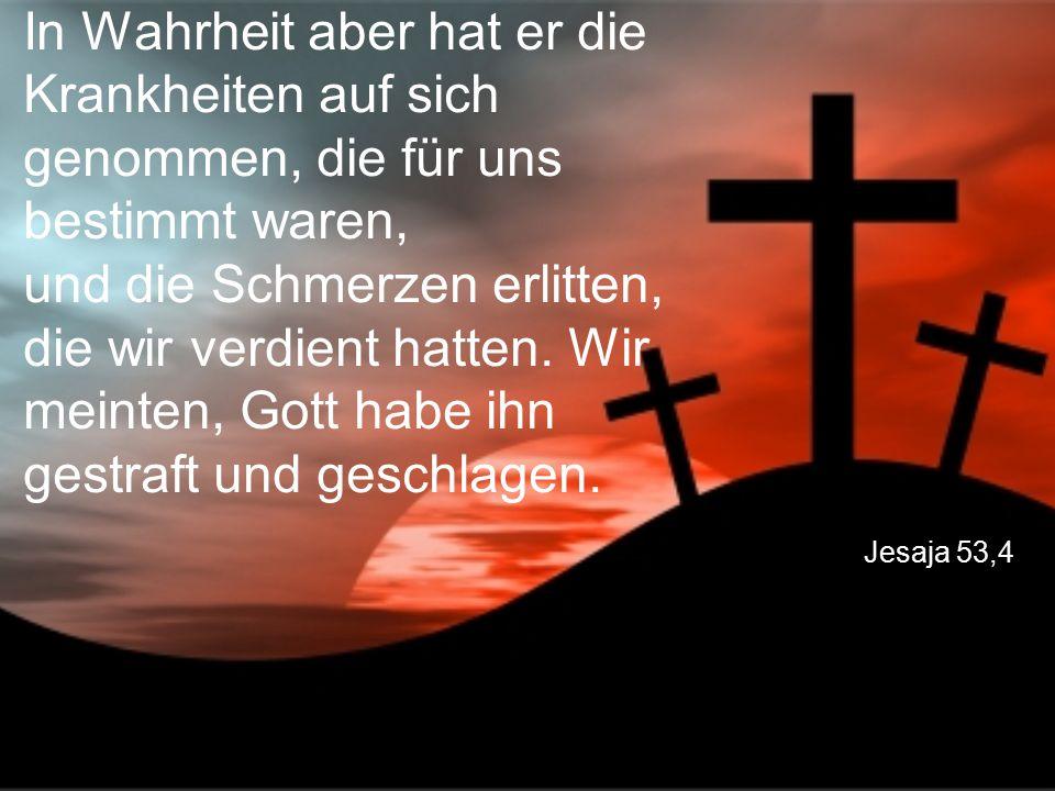 In Wahrheit aber hat er die Krankheiten auf sich genommen, die für uns bestimmt waren, und die Schmerzen erlitten, die wir verdient hatten. Wir meinten, Gott habe ihn gestraft und geschlagen.