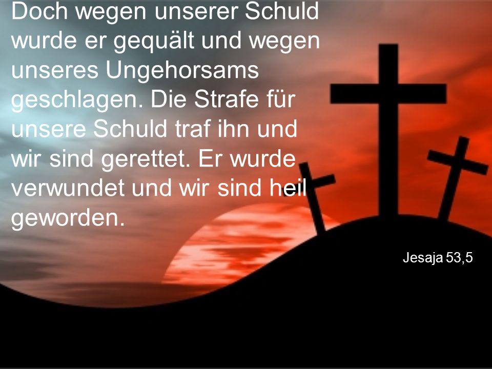 Doch wegen unserer Schuld wurde er gequält und wegen unseres Ungehorsams geschlagen. Die Strafe für unsere Schuld traf ihn und wir sind gerettet. Er wurde verwundet und wir sind heil geworden.