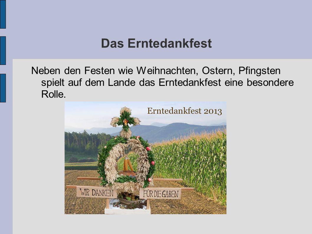 Das Erntedankfest Neben den Festen wie Weihnachten, Ostern, Pfingsten spielt auf dem Lande das Erntedankfest eine besondere Rolle.