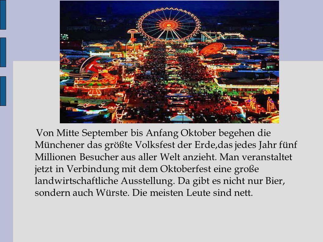 Von Mitte September bis Anfang Oktober begehen die Münchener das größte Volksfest der Erde,das jedes Jahr fünf Millionen Besucher aus aller Welt anzieht.