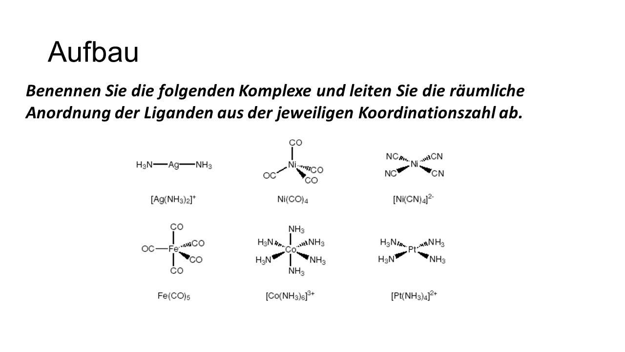 Aufbau Benennen Sie die folgenden Komplexe und leiten Sie die räumliche Anordnung der Liganden aus der jeweiligen Koordinationszahl ab.