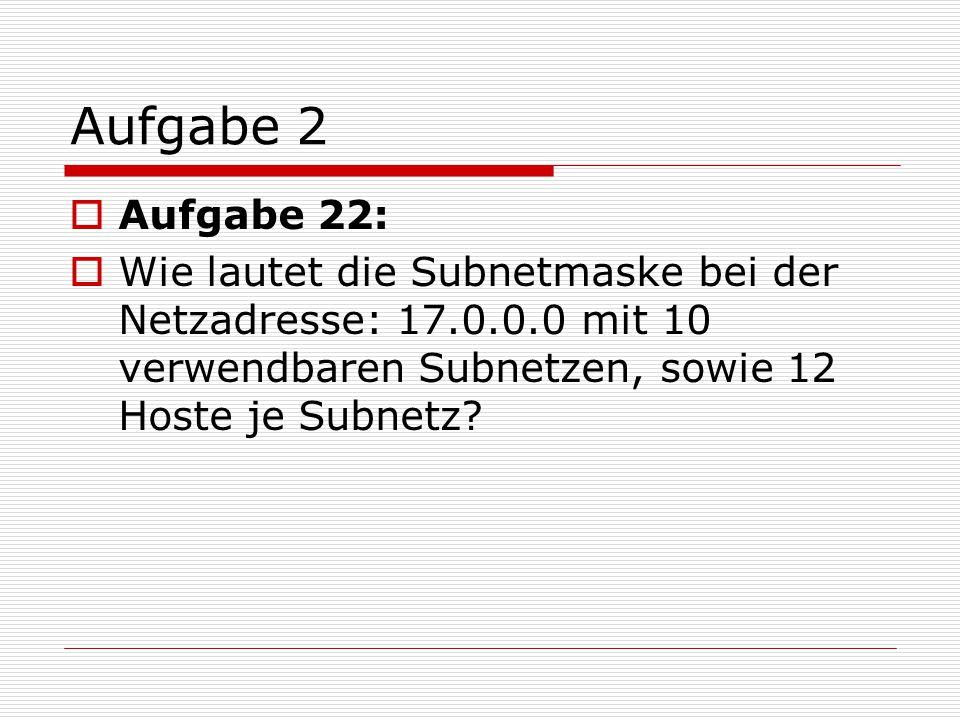 Aufgabe 2 Aufgabe 22: Wie lautet die Subnetmaske bei der Netzadresse: 17.0.0.0 mit 10 verwendbaren Subnetzen, sowie 12 Hoste je Subnetz