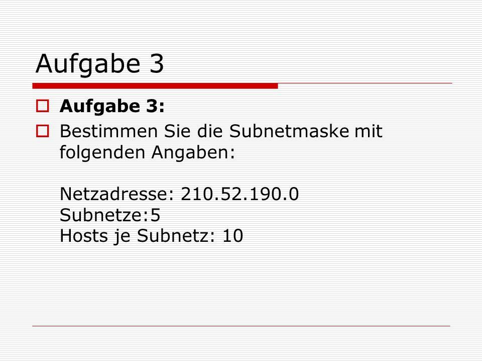 Aufgabe 3 Aufgabe 3: Bestimmen Sie die Subnetmaske mit folgenden Angaben: Netzadresse: 210.52.190.0 Subnetze:5 Hosts je Subnetz: 10.