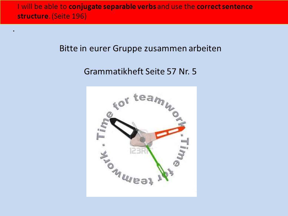 Bitte in eurer Gruppe zusammen arbeiten Grammatikheft Seite 57 Nr. 5