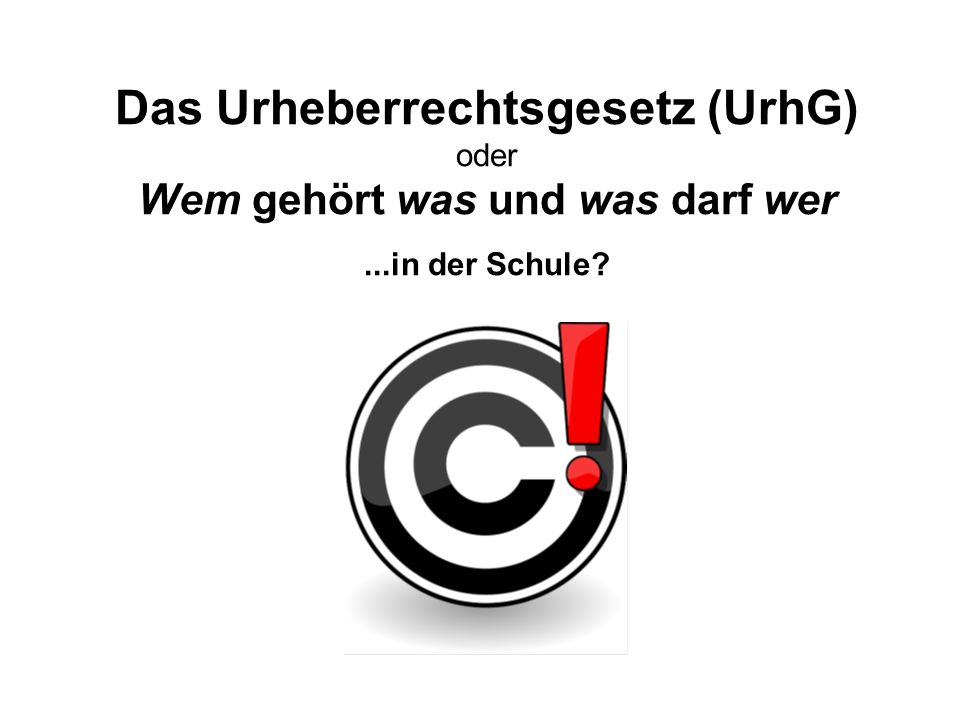 Das Urheberrechtsgesetz (UrhG) oder Wem gehört was und was darf wer