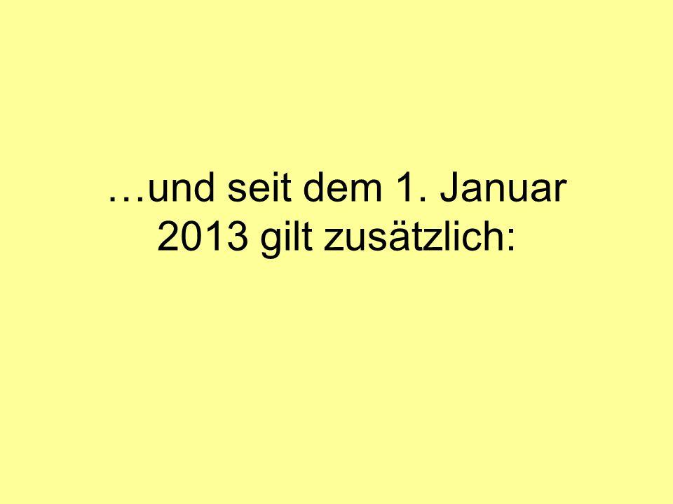 …und seit dem 1. Januar 2013 gilt zusätzlich: