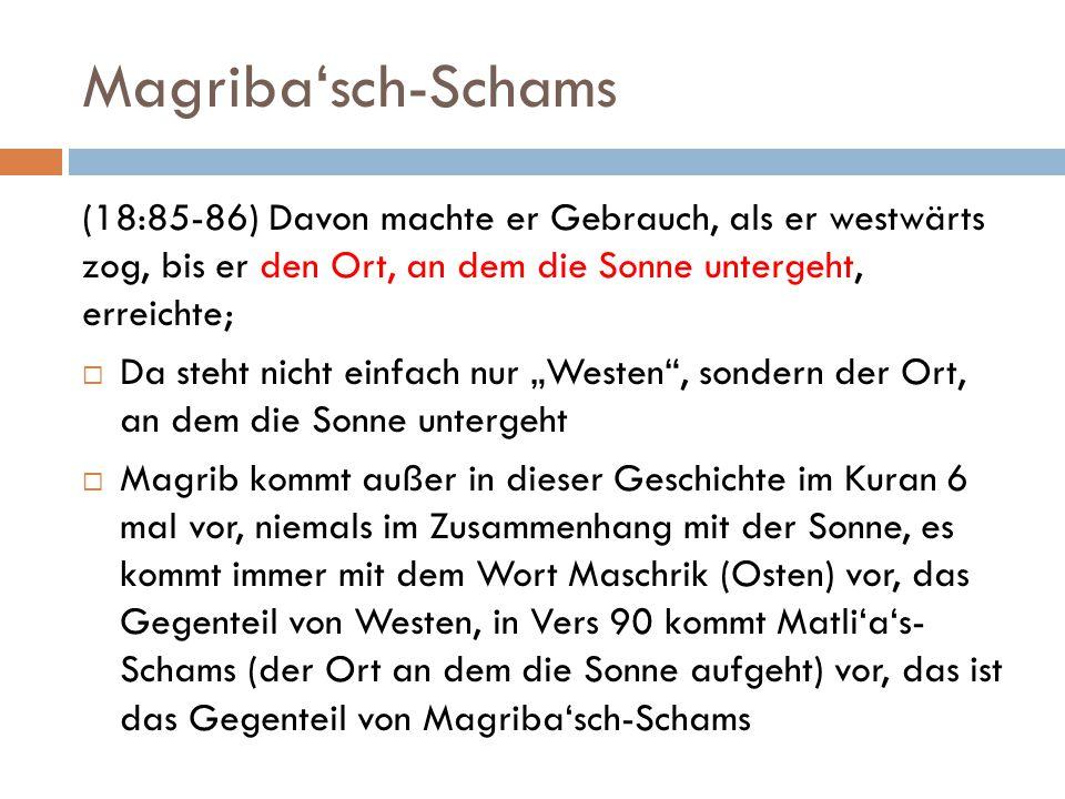 Magriba'sch-Schams (18:85-86) Davon machte er Gebrauch, als er westwärts zog, bis er den Ort, an dem die Sonne untergeht, erreichte;
