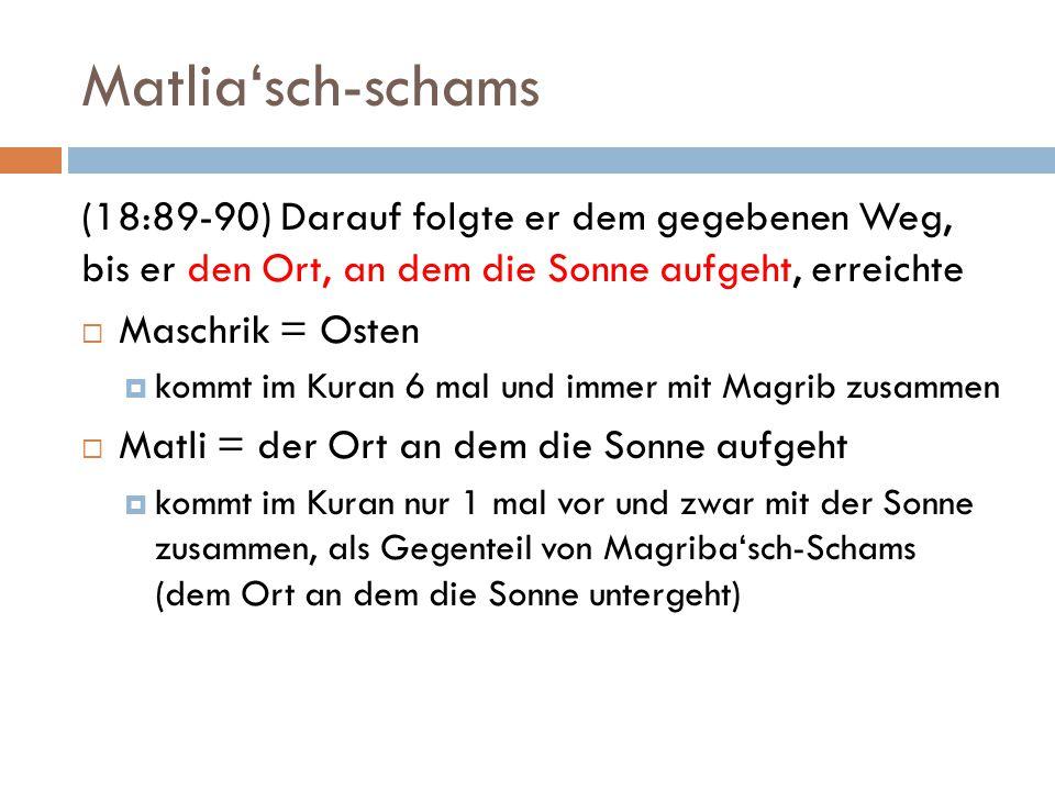Matlia'sch-schams (18:89-90) Darauf folgte er dem gegebenen Weg, bis er den Ort, an dem die Sonne aufgeht, erreichte.