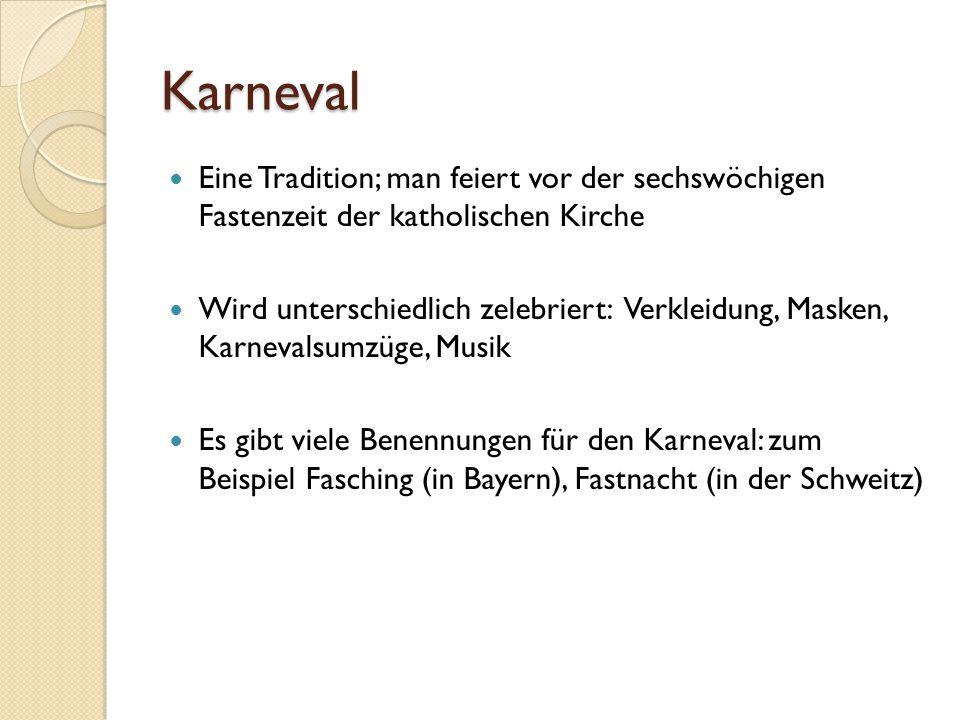 Karneval Eine Tradition; man feiert vor der sechswöchigen Fastenzeit der katholischen Kirche.