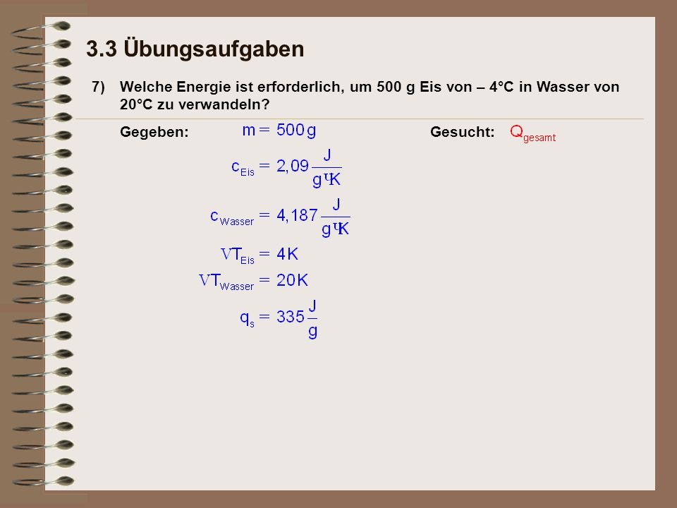 3.3 Übungsaufgaben 7) Welche Energie ist erforderlich, um 500 g Eis von – 4°C in Wasser von 20°C zu verwandeln