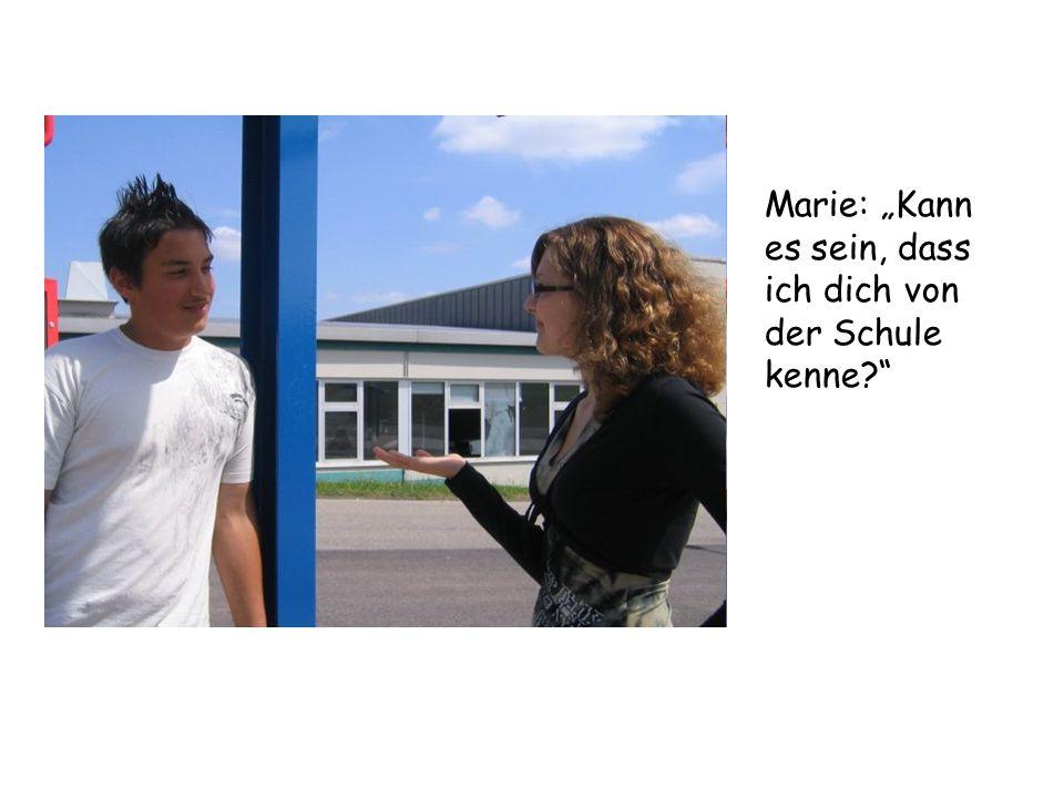 """Marie: """"Kann es sein, dass ich dich von der Schule kenne"""