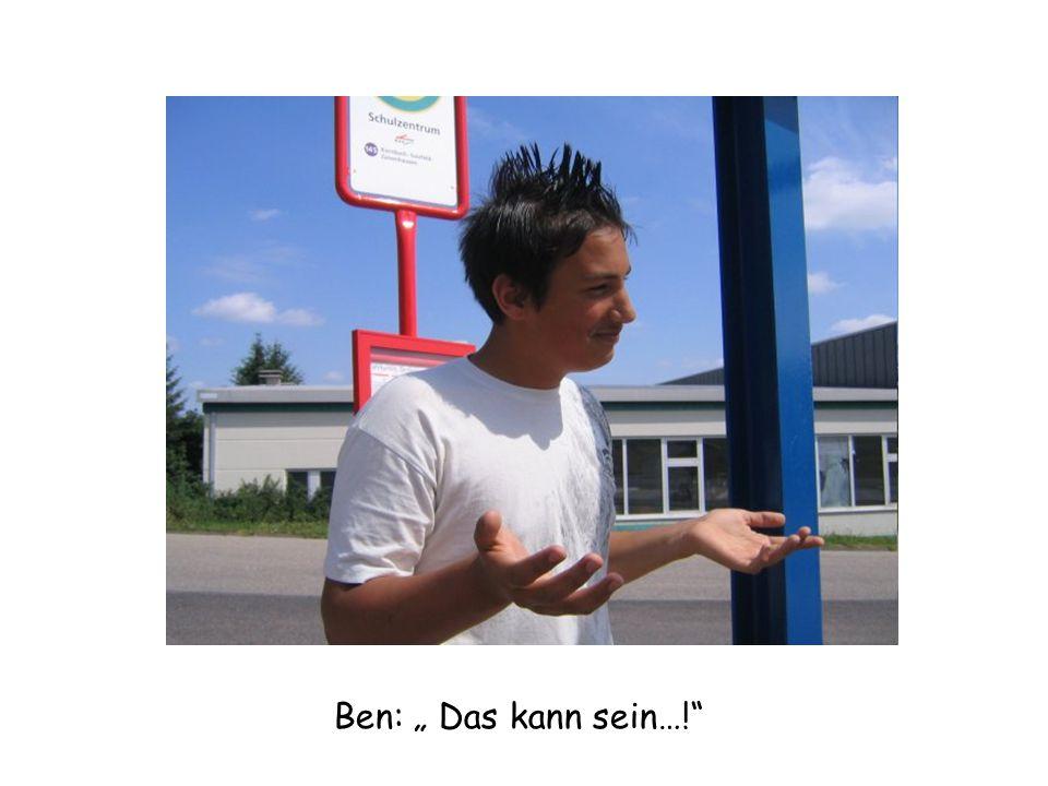 """Ben: """" Das kann sein…!"""