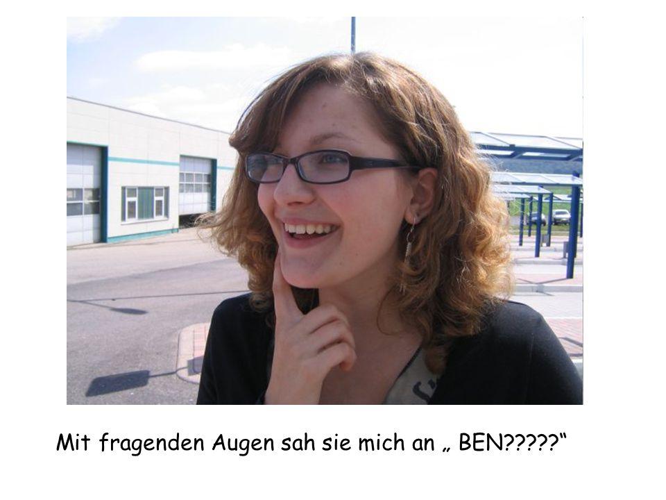 """Mit fragenden Augen sah sie mich an """" BEN"""