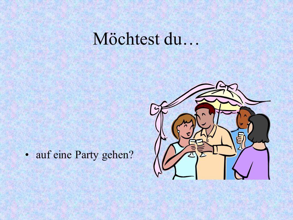Möchtest du… auf eine Party gehen