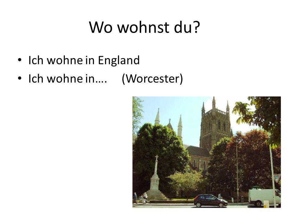 Wo wohnst du Ich wohne in England Ich wohne in…. (Worcester)