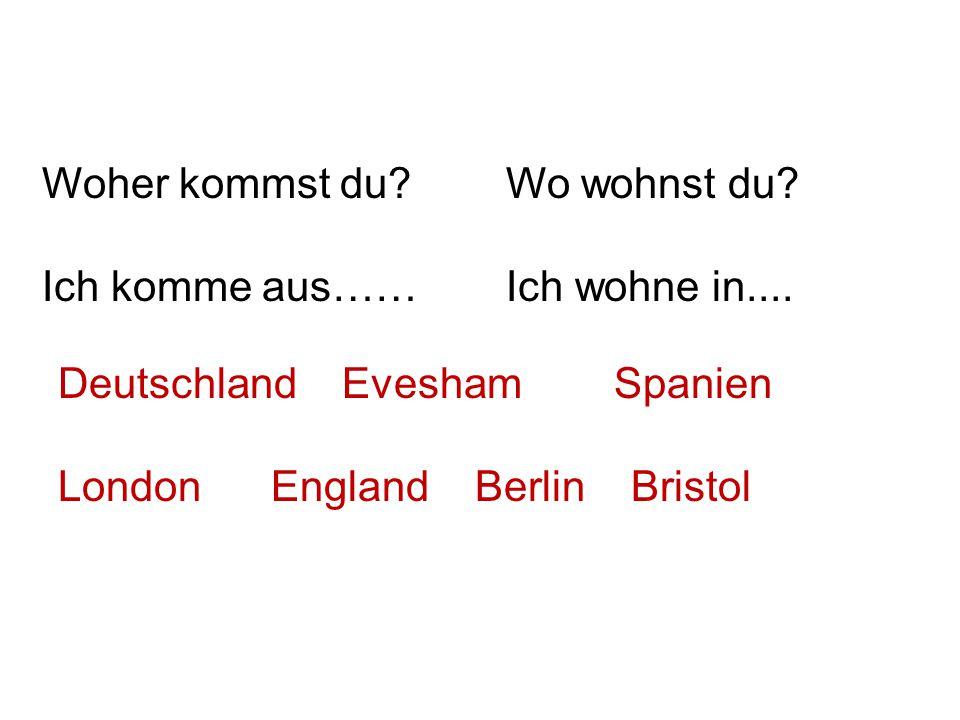 Woher kommst du Ich komme aus…… Wo wohnst du Ich wohne in.... Deutschland Evesham Spanien.